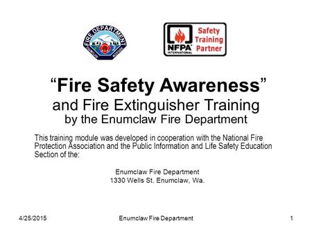 "4/25/2015Enumclaw Fire Department1 ""Fire Safety Awareness"" and Fire Extinguisher Training by the Enumclaw Fire Department This training module was developed."