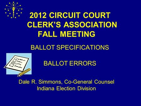 2012 CIRCUIT COURT CLERK'S ASSOCIATION FALL MEETING BALLOT SPECIFICATIONS BALLOT ERRORS Dale R. Simmons, Co-General Counsel Indiana Election Division.