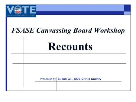 FSASE Canvassing Board Workshop Recounts Presented by: Susan Gill, SOE Citrus County.