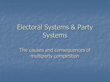 Electoral Systems & Party Systems The causes and consequences of multiparty competition.