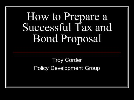 How to Prepare a Successful Tax and Bond Proposal Troy Corder Policy Development Group.