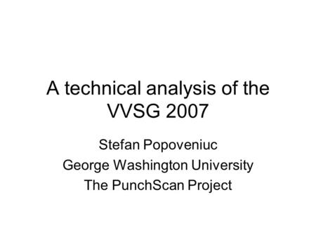 A technical analysis of the VVSG 2007 Stefan Popoveniuc George Washington University The PunchScan Project.