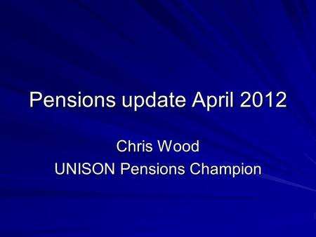 Pensions update April 2012 Chris Wood UNISON Pensions Champion.