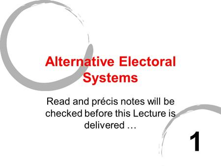 Alternative Electoral Systems Read and précis notes will be checked before this Lecture is delivered … 1.