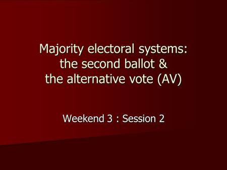 Majority electoral systems: the second ballot & the alternative vote (AV) Weekend 3 : Session 2.