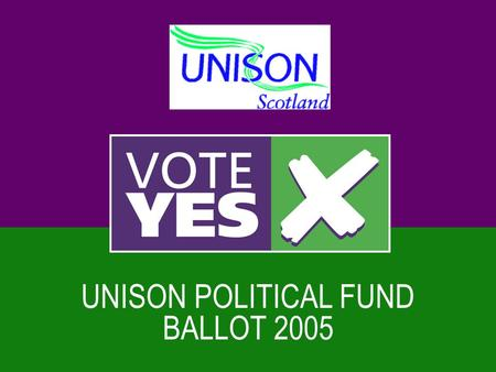 UNISON POLITICAL FUND BALLOT 2005. The Legal Context  Trade unions always involved in politics  1913 political objectives  1985 Tory ballots - all.