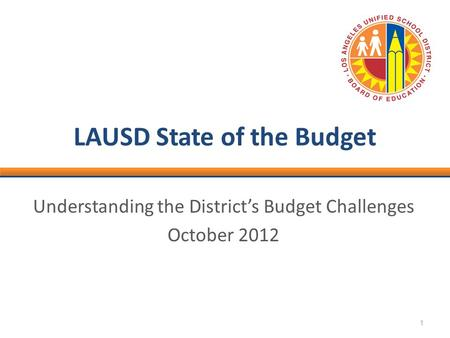 1 LAUSD State of the Budget Understanding the District's Budget Challenges October 2012.