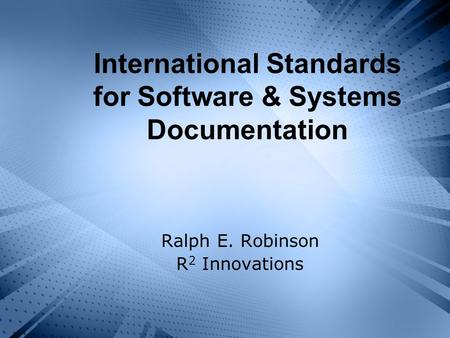 International Standards for Software & Systems Documentation Ralph E. Robinson R 2 Innovations.