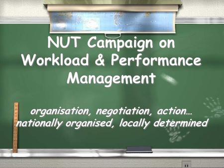 NUT Campaign on Workload & Performance Management organisation, negotiation, action… nationally organised, locally determined.