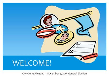WELCOME! City Clerks Meeting · November 4, 2014 General Election.