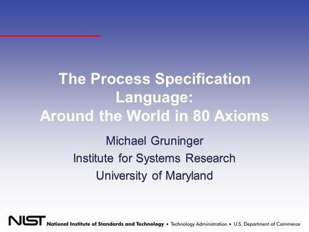 The Process Specification Language: Around the World in 80 Axioms Michael Gruninger Institute for Systems Research University of Maryland Michael Gruninger.