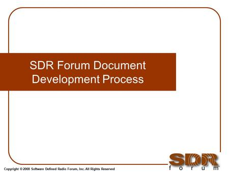 Copyright © 2008 Software Defined Radio Forum, Inc. All Rights Reserved SDR Forum Document Development Process.