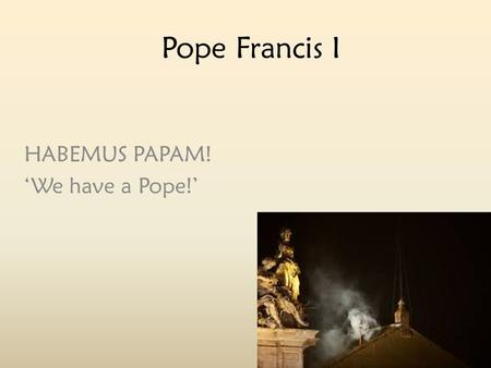 Pope Francis I HABEMUS PAPAM! 'We have a Pope!'.