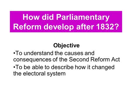 How did Parliamentary Reform develop after 1832? Objective To understand the causes and consequences of the Second Reform Act To be able to describe how.
