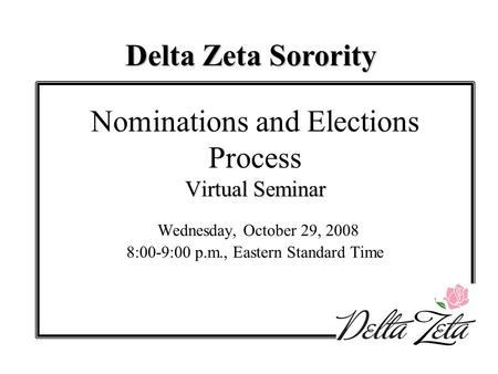 Virtual Seminar Nominations and Elections Process Virtual Seminar Wednesday, October 29, 2008 8:00-9:00 p.m., Eastern Standard Time Delta Zeta Sorority.