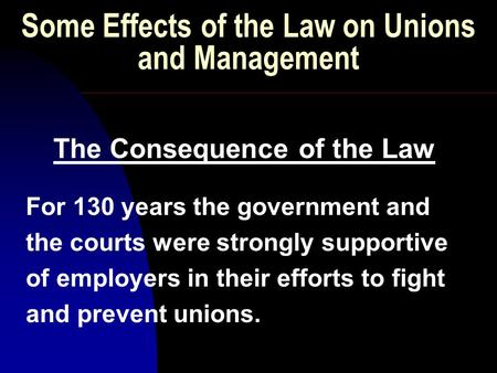 Some Effects of the Law on Unions and Management The Consequence of the Law For 130 years the government and the courts were strongly supportive of employers.
