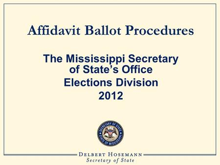 Affidavit Ballot Procedures The Mississippi Secretary of State's Office Elections Division 2012.