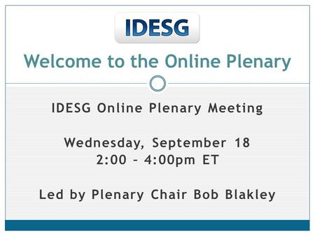 IDESG Online Plenary Meeting Wednesday, September 18 2:00 – 4:00pm ET Led by Plenary Chair Bob Blakley Welcome to the Online Plenary.