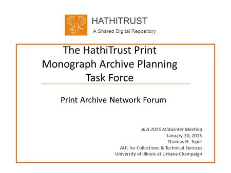 HATHITRUST A Shared Digital Repository The HathiTrust Print Monograph Archive Planning Task Force Print Archive Network Forum ALA 2015 Midwinter Meeting.