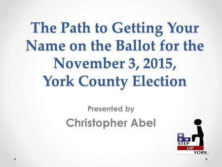 The Path to Getting Your Name on the Ballot for the November 3, 2015, York County Election Presented by Christopher Abel.