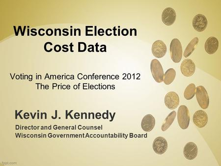 Kevin J. Kennedy Director and General Counsel Wisconsin Government Accountability Board Wisconsin Election Cost Data Voting in America Conference 2012.
