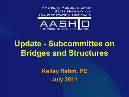 Update - Subcommittee on Bridges and Structures Kelley Rehm, PE July 2011.