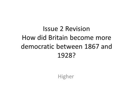 Issue 2 Revision How did Britain become more democratic between 1867 and 1928? Higher.