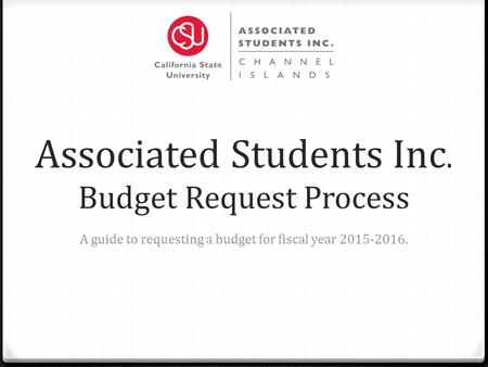 Associated Students Inc. Budget Request Process A guide to requesting a budget for fiscal year 2015-2016.