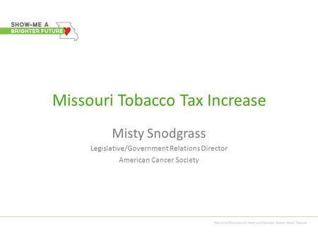 Missouri Tobacco Tax Increase Misty Snodgrass Legislative/Government Relations Director American Cancer Society.