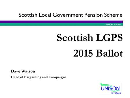 UNISON Scotland Dave Watson Head of Bargaining and Campaigns Scottish LGPS 2015 Ballot Scottish Local Government Pension Scheme.
