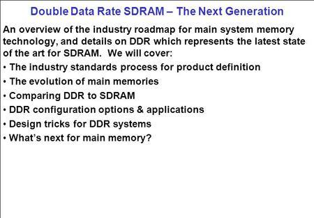 Double Data Rate SDRAM – The Next Generation An overview of the industry roadmap for main system memory technology, and details on DDR which represents.