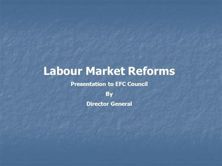 Labour Market Reforms Presentation to EFC Council By Director General.