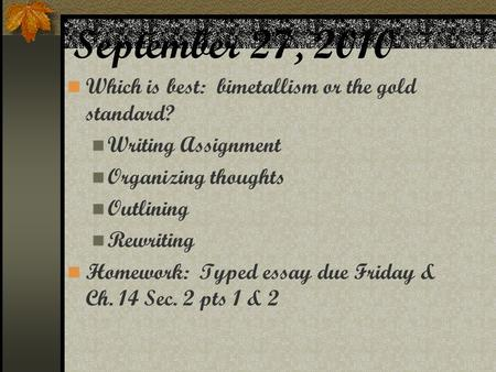 September 27, 2010 Which is best: bimetallism or the gold standard? Writing Assignment Organizing thoughts Outlining Rewriting Homework: Typed essay due.
