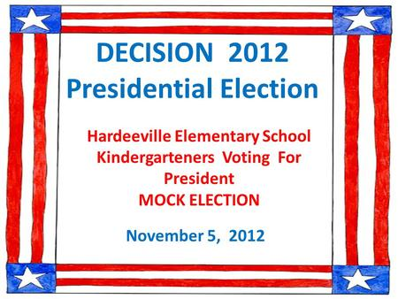 DECISION 2012 Presidential Election November 5, 2012 Hardeeville Elementary School Kindergarteners Voting For President MOCK ELECTION.