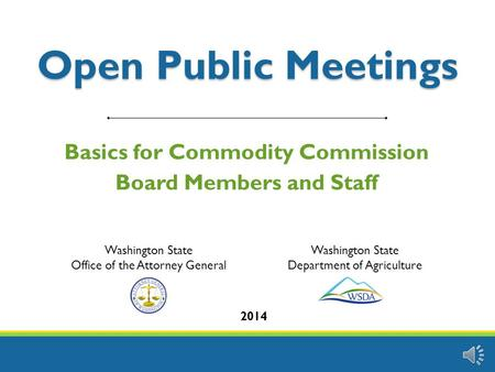 Open Public Meetings Basics for Commodity Commission Board Members and Staff 2014 Washington State Office of the Attorney General Washington State Department.