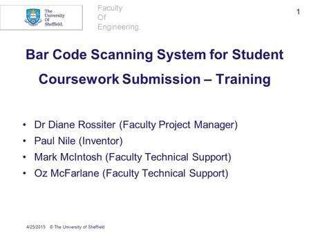 Faculty Of Engineering. Bar Code Scanning System for Student Coursework Submission – Training Dr Diane Rossiter (Faculty Project Manager) Paul Nile (Inventor)
