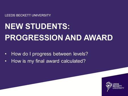 LEEDS BECKETT UNIVERSITY NEW STUDENTS: PROGRESSION AND AWARD How do I progress between levels? How is my final award calculated?