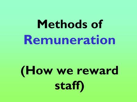 Methods of Remuneration (How we reward staff). What you will learn: Time rate Piece rate Commission Bonus Full-time versus part-time work Permanent/Freelance/temporary.