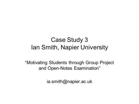 "Case Study 3 Ian Smith, Napier University ""Motivating Students through Group Project and Open-Notes Examination"""