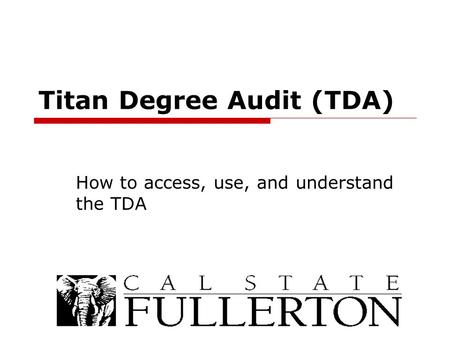 Titan Degree Audit (TDA) How to access, use, and understand the TDA.