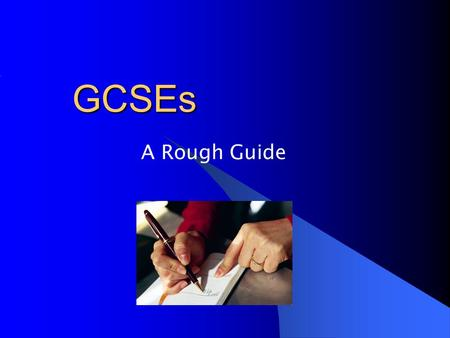 GCSEs A Rough Guide. General Certificate of Secondary Education Most students take 9 GCSEs 6 from the Option Columns Maths, English, English Literature.
