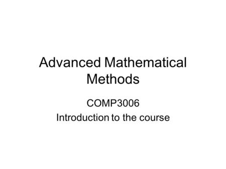Advanced Mathematical Methods COMP3006 Introduction to the course.