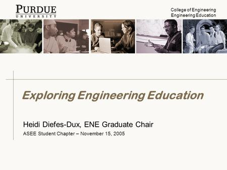 College of Engineering Engineering Education Exploring Engineering Education Heidi Diefes-Dux, ENE Graduate Chair ASEE Student Chapter – November 15, 2005.