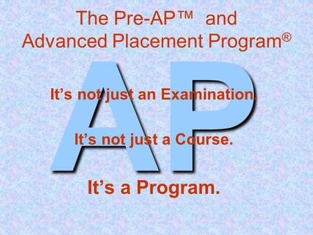 AP The Pre-AP™ and Advanced Placement Program ® It's not just an Examination. It's not just a Course. It's a Program.