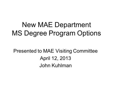 New MAE Department MS Degree Program Options Presented to MAE Visiting Committee April 12, 2013 John Kuhlman.
