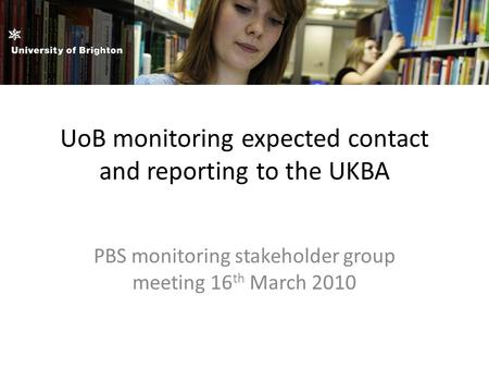 UoB monitoring expected contact and reporting to the UKBA PBS monitoring stakeholder group meeting 16 th March 2010.