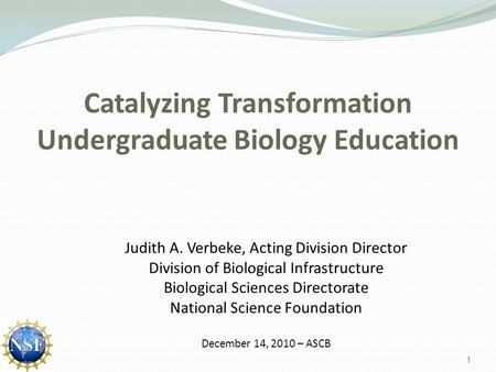 Catalyzing Transformation Undergraduate Biology Education Judith A. Verbeke, Acting Division Director Division of Biological Infrastructure Biological.
