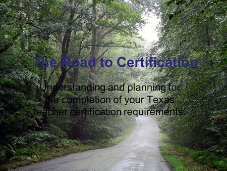 The Road to Certification Understanding and planning for the completion of your Texas teacher certification requirements.