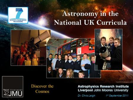 Astronomy in the National UK Curricula Dr. Chris Leigh 1 st September 2011 Astrophysics Research Institute Liverpool John Moores University Discover the.
