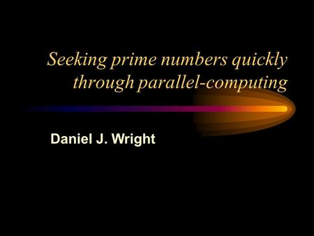 Seeking prime numbers quickly through parallel-computing Daniel J. Wright.